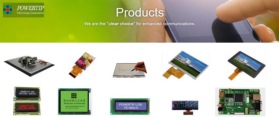 Powertip Embedded Solutions, Powertip Full Viewing Angle Display, Powertip EM Touch, Powertip TFT Displays, Powertip TFT with projected capacitive touch panels, Powertip COG LCD Modules, Powertip VATN/PBT LCD Modules, Powertip Graphic LCD Modules, Powertip Character LCD Modules, Powertip FS-LCDs, Powertip Evaluation board